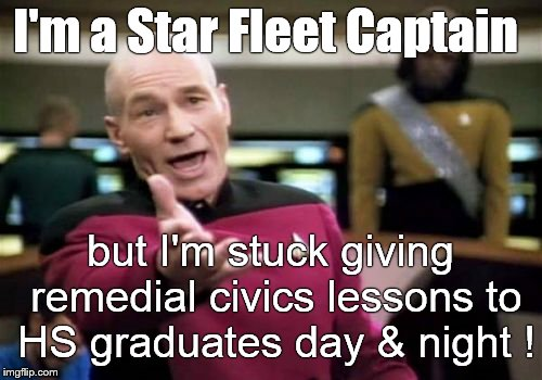 Picard Wtf Meme | I'm a Star Fleet Captain but I'm stuck giving remedial civics lessons to HS graduates day & night ! | image tagged in memes,picard wtf | made w/ Imgflip meme maker