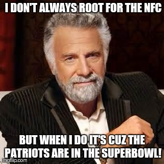 Dos Equis Guy Awesome | I DON'T ALWAYS ROOT FOR THE NFC BUT WHEN I DO IT'S CUZ THE PATRIOTS ARE IN THE SUPERBOWL! | image tagged in dos equis guy awesome | made w/ Imgflip meme maker
