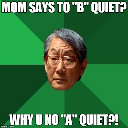 "High Expectations Asian Father Meme | MOM SAYS TO ""B"" QUIET? WHY U NO ""A"" QUIET?! 