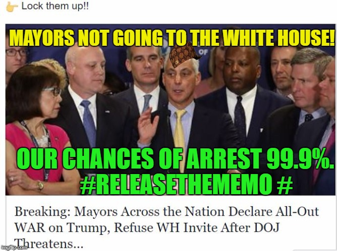 MAYORS NOT GOING TO THE WHITE HOUSE!  # OUR CHANCES OF ARREST 99.9%.     #RELEASETHEMEMO # | image tagged in mayors scum democrat usa,scumbag | made w/ Imgflip meme maker