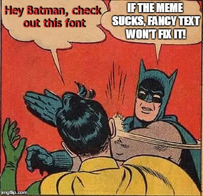 Batman Slapping Robin Meme | Hey Batman, check out this font IF THE MEME SUCKS, FANCY TEXT WON'T FIX IT! Hey Batman, check out this font | image tagged in memes,batman slapping robin | made w/ Imgflip meme maker
