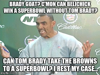Herm Edwards Meme |  BRADY GOAT? C'MON CAN BELICHICK WIN A SUPERBOWL WITHOUT TOM BRADY? CAN TOM BRADY TAKE THE BROWNS TO A SUPERBOWL? I REST MY CASE... | image tagged in memes,herm edwards | made w/ Imgflip meme maker