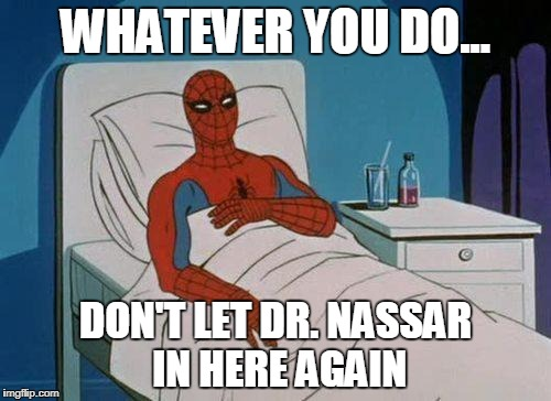 Hospital Spiderman | WHATEVER YOU DO... DON'T LET DR. NASSAR IN HERE AGAIN | image tagged in hospital spiderman | made w/ Imgflip meme maker