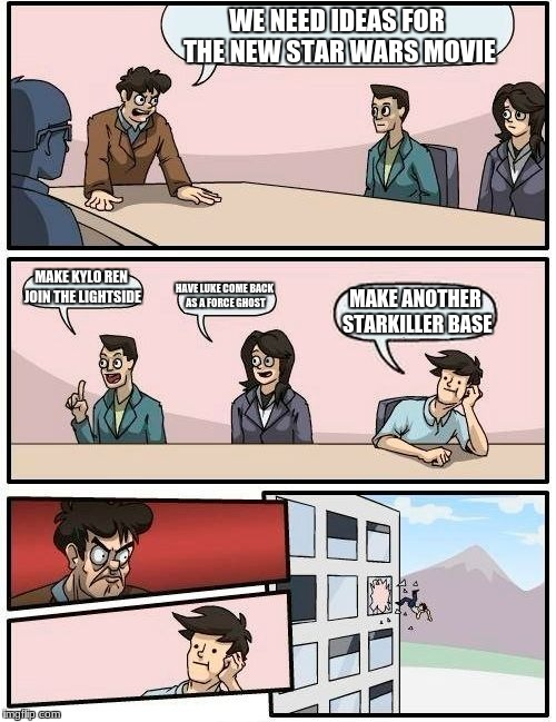 Boardroom Meeting Suggestion Meme | WE NEED IDEAS FOR THE NEW STAR WARS MOVIE MAKE KYLO REN JOIN THE LIGHTSIDE HAVE LUKE COME BACK AS A FORCE GHOST MAKE ANOTHER STARKILLER BASE | image tagged in memes,boardroom meeting suggestion | made w/ Imgflip meme maker