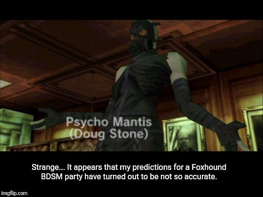 Psycho Masochist  | Strange... It appears that my predictions for a Foxhound BDSM party have turned out to be not so accurate. | image tagged in memes,mgs,metal gear solid,psycho,mantis,funny | made w/ Imgflip meme maker