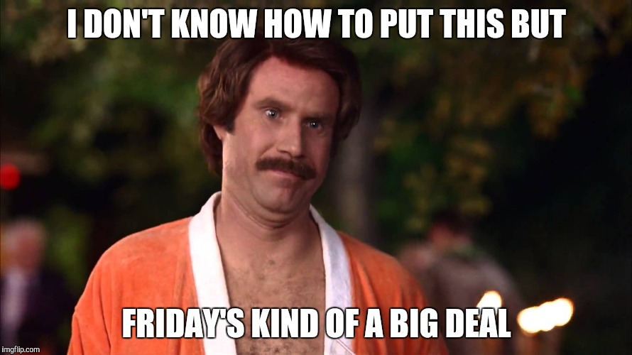 Im kind of a big deal | I DON'T KNOW HOW TO PUT THIS BUT FRIDAY'S KIND OF A BIG DEAL | image tagged in im kind of a big deal | made w/ Imgflip meme maker
