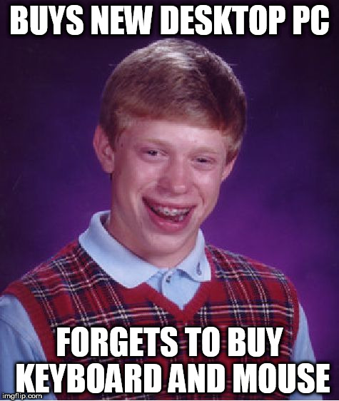 Bad Luck Brian Meme | BUYS NEW DESKTOP PC FORGETS TO BUY KEYBOARD AND MOUSE | image tagged in memes,bad luck brian | made w/ Imgflip meme maker
