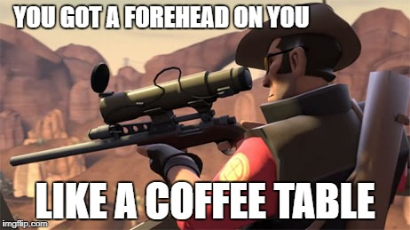 Team Fortress 2 Sniper | YOU GOT A FOREHEAD ON YOU LIKE A COFFEE TABLE | image tagged in team fortress 2 sniper | made w/ Imgflip meme maker