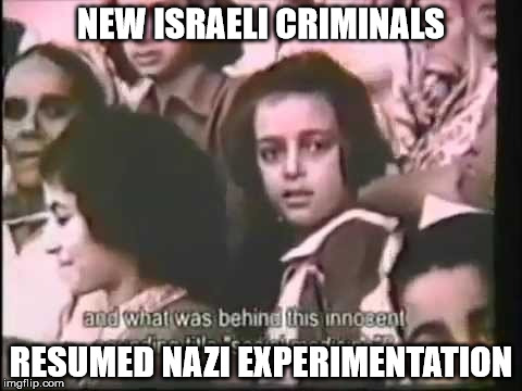 NEW ISRAELI CRIMINALS; RESUMED NAZI EXPERIMENTATION | made w/ Imgflip meme maker