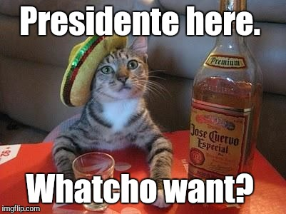 Presidente here. Whatcho want? | made w/ Imgflip meme maker