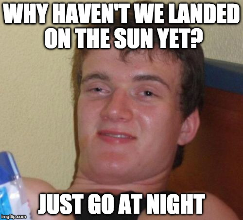 Get this guy a spacesuit!  | WHY HAVEN'T WE LANDED ON THE SUN YET? JUST GO AT NIGHT | image tagged in memes,10 guy,nasa,moon landing,sun,space | made w/ Imgflip meme maker