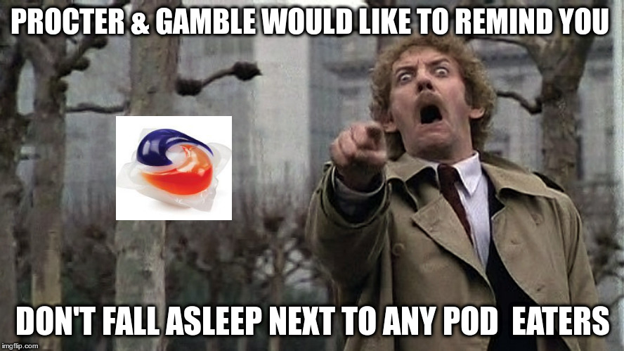 Let's see if anyone gets the reference | PROCTER & GAMBLE WOULD LIKE TO REMIND YOU DON'T FALL ASLEEP NEXT TO ANY POD  EATERS | image tagged in tide pods,invasion of the body snatchers | made w/ Imgflip meme maker