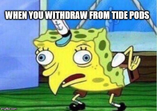 Mocking Spongebob Meme | WHEN YOU WITHDRAW FROM TIDE PODS | image tagged in memes,mocking spongebob | made w/ Imgflip meme maker