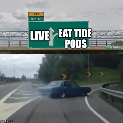 He just had to choose it  | LIVE EAT TIDE PODS | image tagged in left exit 12 high resolution,tide pods,live | made w/ Imgflip meme maker