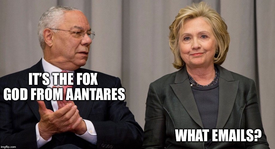 Powell and Clinton | IT'S THE FOX GOD FROM AANTARES WHAT EMAILS? | image tagged in powell and clinton | made w/ Imgflip meme maker