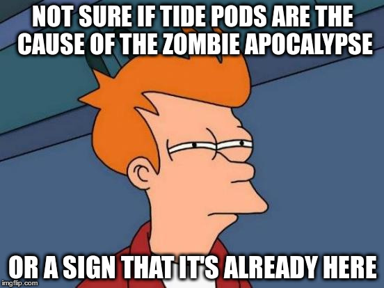 Zombie Tidepodcalypse | NOT SURE IF TIDE PODS ARE THE CAUSE OF THE ZOMBIE APOCALYPSE OR A SIGN THAT IT'S ALREADY HERE | image tagged in memes,futurama fry | made w/ Imgflip meme maker