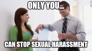 Only you can stop sexual harassment | ONLY YOU... CAN STOP SEXUAL HARASSMENT | image tagged in sexual harassment | made w/ Imgflip meme maker