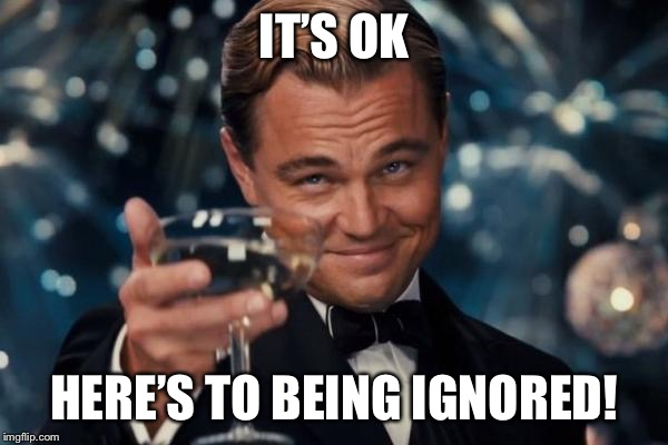 Leonardo Dicaprio Cheers Meme | IT'S OK HERE'S TO BEING IGNORED! | image tagged in memes,leonardo dicaprio cheers | made w/ Imgflip meme maker