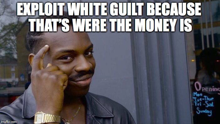 Roll Safe Think About It | EXPLOIT WHITE GUILT BECAUSE THAT'S WERE THE MONEY IS | image tagged in memes,roll safe think about it,white guilt | made w/ Imgflip meme maker