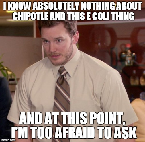 Afraid To Ask Andy Meme | I KNOW ABSOLUTELY NOTHING ABOUT CHIPOTLE AND THIS E COLI THING AND AT THIS POINT, I'M TOO AFRAID TO ASK | image tagged in memes,afraid to ask andy | made w/ Imgflip meme maker