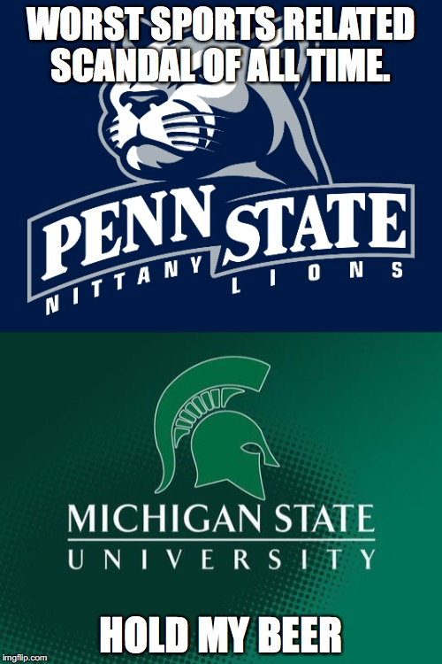 Worst scandal | WORST SPORTS RELATED SCANDAL OF ALL TIME. HOLD MY BEER | image tagged in msu,spartans,lions,penn state | made w/ Imgflip meme maker