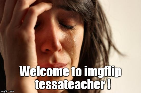 First World Problems Meme | Welcome to imgflip  tessateacher ! | image tagged in memes,first world problems | made w/ Imgflip meme maker