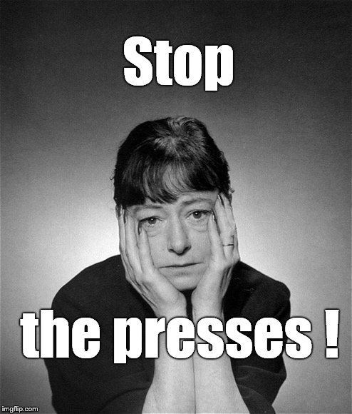 Dorothy Parker | Stop the presses ! | image tagged in dorothy parker | made w/ Imgflip meme maker