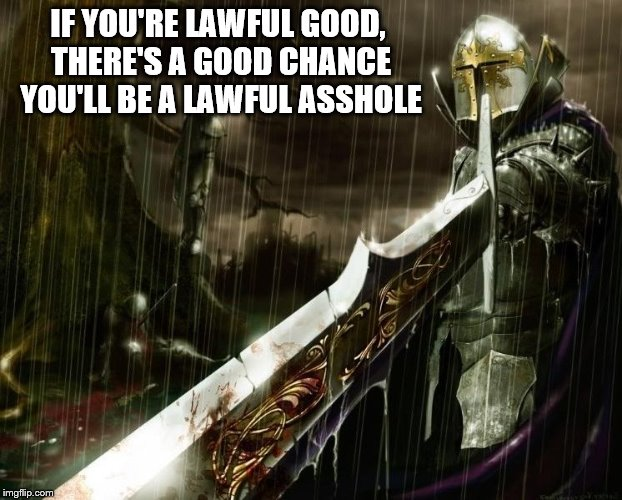 Lawful/Good | IF YOU'RE LAWFUL GOOD, THERE'S A GOOD CHANCE YOU'LL BE A LAWFUL ASSHOLE | image tagged in lawful/good | made w/ Imgflip meme maker