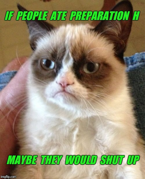 Hemorrhoid mouth is the Worst! | IF  PEOPLE  ATE  PREPARATION  H MAYBE  THEY  WOULD  SHUT  UP | image tagged in memes,grumpy cat,shut up | made w/ Imgflip meme maker