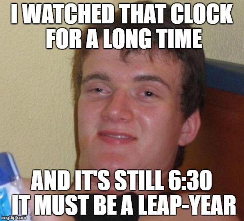 10 Guy Meme | I WATCHED THAT CLOCK FOR A LONG TIME AND IT'S STILL 6:30 IT MUST BE A LEAP-YEAR | image tagged in memes,10 guy | made w/ Imgflip meme maker