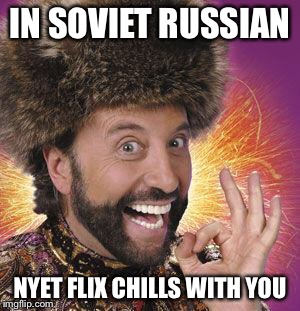 IN SOVIET RUSSIAN NYET FLIX CHILLS WITH YOU | made w/ Imgflip meme maker