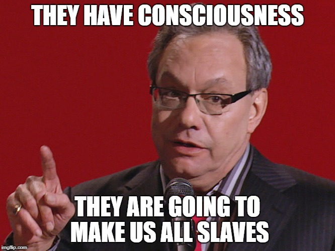 Crock of meme | THEY HAVE CONSCIOUSNESS THEY ARE GOING TO MAKE US ALL SLAVES | image tagged in crock of meme | made w/ Imgflip meme maker