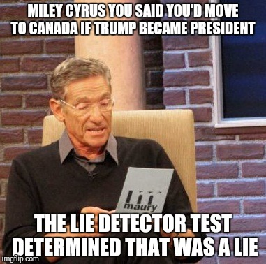 Maury Lie Detector Meme | MILEY CYRUS YOU SAID YOU'D MOVE TO CANADA IF TRUMP BECAME PRESIDENT THE LIE DETECTOR TEST DETERMINED THAT WAS A LIE | image tagged in memes,maury lie detector | made w/ Imgflip meme maker