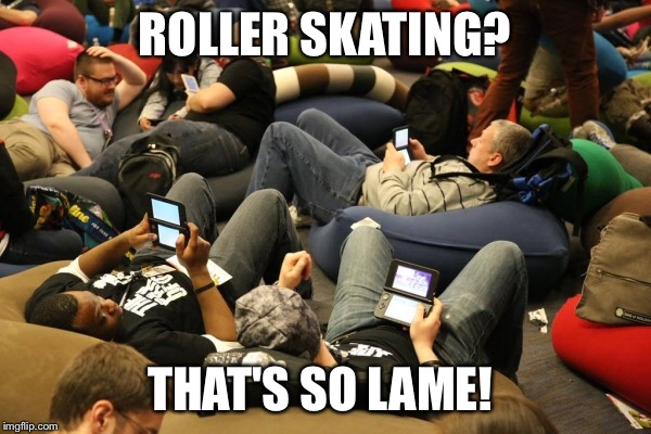 Millennials  | ROLLER SKATING? THAT'S SO LAME! | image tagged in millennials,lazy,video games,roller skating | made w/ Imgflip meme maker