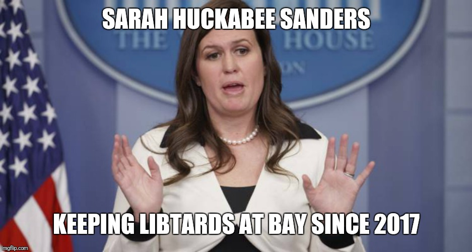 SARAH HUCKABEE SANDERS KEEPING LIBTARDS AT BAY SINCE 2017 | image tagged in sarah huckabee sanders | made w/ Imgflip meme maker