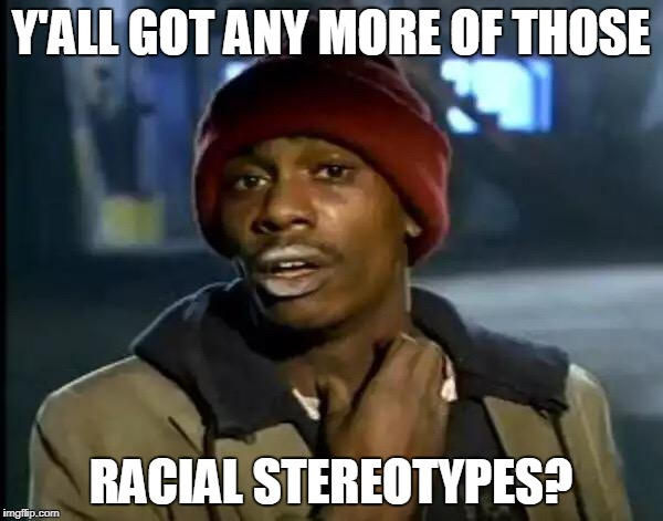 Y'all Got Any More Of That Meme | Y'ALL GOT ANY MORE OF THOSE RACIAL STEREOTYPES? | image tagged in memes,y'all got any more of that | made w/ Imgflip meme maker