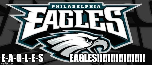 Eagles Win | E-A-G-L-E-S               EAGLES!!!!!!!!!!!!!!!!!! | image tagged in eagles win | made w/ Imgflip meme maker