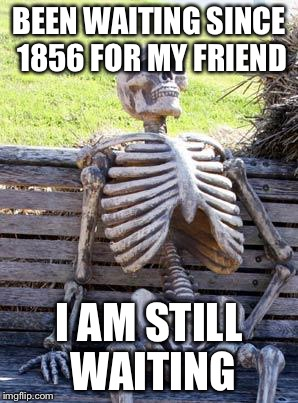 Waiting Skeleton Meme | BEEN WAITING SINCE 1856 FOR MY FRIEND I AM STILL WAITING | image tagged in memes,waiting skeleton | made w/ Imgflip meme maker