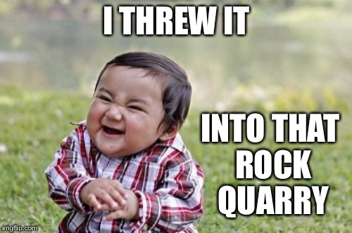 Evil Toddler Meme | I THREW IT INTO THAT ROCK QUARRY | image tagged in memes,evil toddler | made w/ Imgflip meme maker