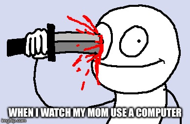 WHEN I WATCH MY MOM USE A COMPUTER | made w/ Imgflip meme maker