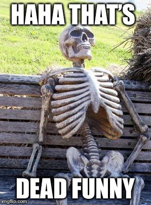 Waiting Skeleton Meme | HAHA THAT'S DEAD FUNNY | image tagged in memes,waiting skeleton | made w/ Imgflip meme maker