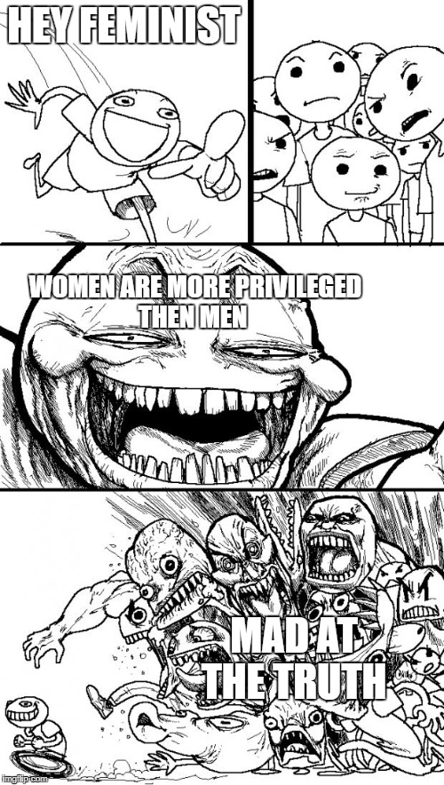 Hey Internet Meme | HEY FEMINIST WOMEN ARE MORE PRIVILEGED THEN MEN MAD AT THE TRUTH | image tagged in memes,hey internet | made w/ Imgflip meme maker