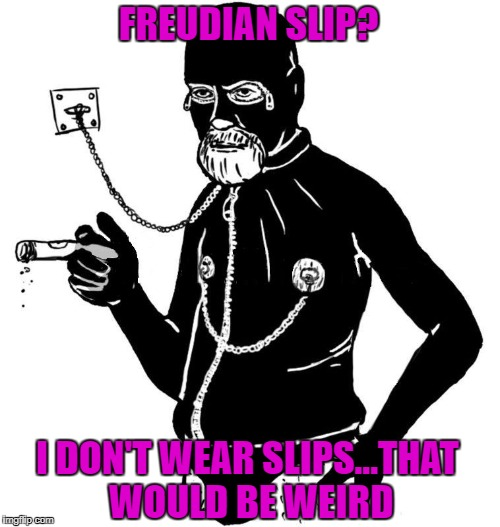 A man has to know his limitations!!! | FREUDIAN SLIP? I DON'T WEAR SLIPS...THAT WOULD BE WEIRD | image tagged in freud gimp,memes,sigmund freud,funny,freudian slip,limitations | made w/ Imgflip meme maker