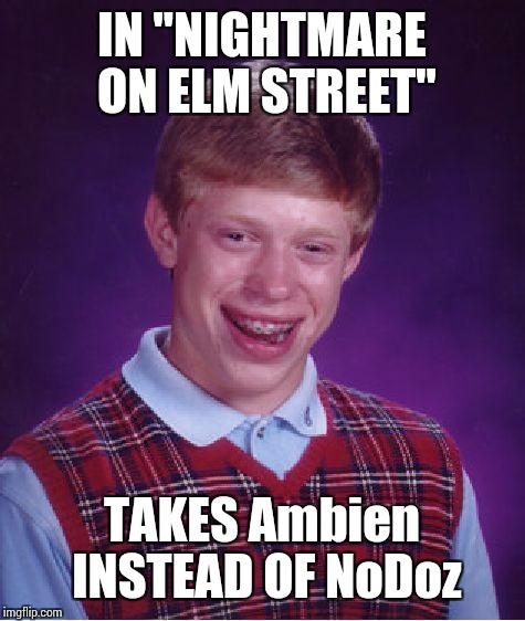 "Bad Luck Brian Meme | IN ""NIGHTMARE ON ELM STREET"" TAKES Ambien INSTEAD OF NoDoz 