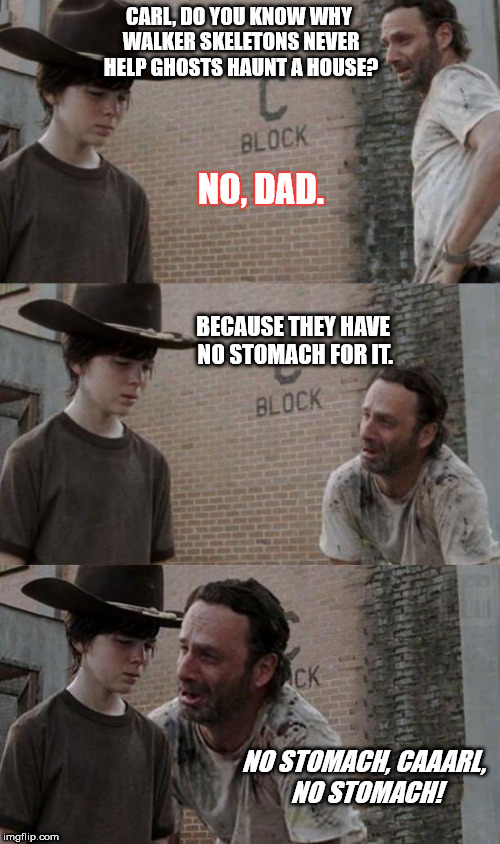 CARL, DO YOU KNOW WHY WALKER SKELETONS NEVER HELP GHOSTS HAUNT A HOUSE? NO, DAD. BECAUSE THEY HAVE NO STOMACH FOR IT. NO STOMACH, CAAARL, NO | image tagged in carl and rick,ghost week | made w/ Imgflip meme maker