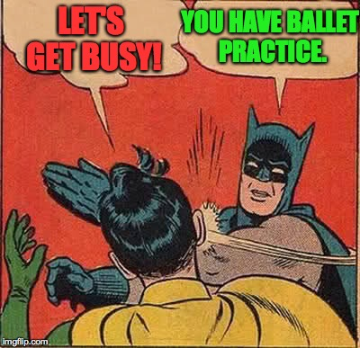 Batman Slapping Robin Meme | LET'S GET BUSY! YOU HAVE BALLET PRACTICE. | image tagged in memes,batman slapping robin | made w/ Imgflip meme maker