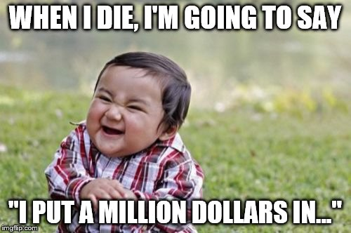 "Evil Toddler Meme | WHEN I DIE, I'M GOING TO SAY ""I PUT A MILLION DOLLARS IN..."" 