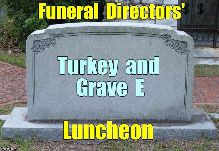 Funeral Directors' Luncheon | Funeral  Directors' Turkey  and  Grave  E Luncheon | image tagged in gravestone,memes,luncheon,funeral | made w/ Imgflip meme maker