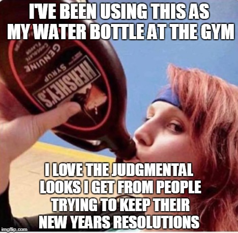 Trolling people at the gym... | I'VE BEEN USING THIS AS MY WATER BOTTLE AT THE GYM I LOVE THE JUDGMENTAL LOOKS I GET FROM PEOPLE TRYING TO KEEP THEIR NEW YEARS RESOLUTIONS | image tagged in trolling,gym,hershey's,judgmental,memes | made w/ Imgflip meme maker