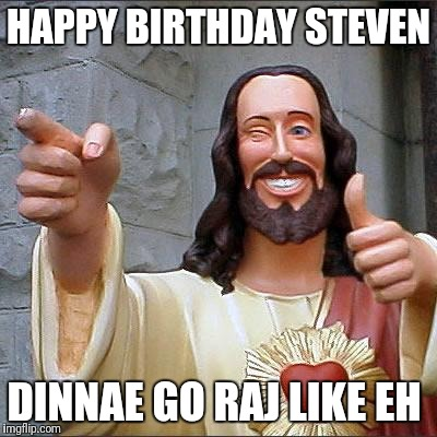 Buddy Christ Meme | HAPPY BIRTHDAY STEVEN DINNAE GO RAJ LIKE EH | image tagged in memes,buddy christ | made w/ Imgflip meme maker